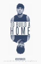 To Build A Home || c.h by ksstories