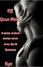 Eff Your Mind: Love, Sex & Romance by KYNTheAuthor