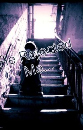 He Rejected Me...