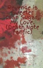 Revenge is Sweeter than Sugar, My Love. (Death Note fanfic) by Tyroski
