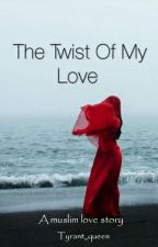 The Twist Of My Love (A Muslim Love Story) by tyrant_queen