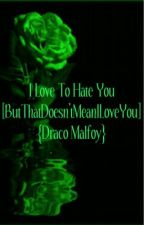 I Love To Hate You [ButThatDoesn'tMeanILoveYou] {Draco.Malfoy} by ShotGunSinner
