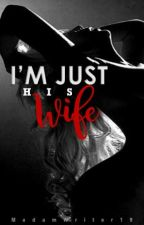 Im Just His Wife ( Completed)  by MadamWriter19