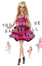 You Can't Be Barbie All The Time by Bibliophile2201