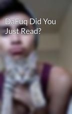 DaFuq Did You Just Read? by Fizzio