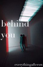 Behind You by everythingaftersws