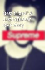 Best friend? A Justin Bieber love story by swaggybiebs1