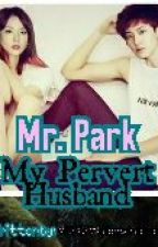 Mr. Park, My Pervert Husband [!!] ON HOLD ~ by KPOPFangirl16