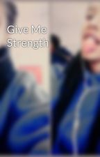 Give Me Strength by bracefaceehoney