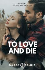 To Love and Die (Book 1)  by barbsgalicia