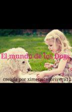 El mundo de los Dogs by ximenacarorivera1