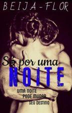 Só por uma noite by Beija-Flor13