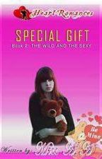 SPECIAL GIFT ( Book 2: THE WILD AND THE SEXY ) Written by: Miss A.A (Complete) by HeartRomances