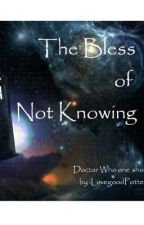 The Bless of Not Knowing (Doctor Who One Shot) by PriscillaWrites