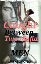 Caught Between Two Mafia Men (Slowly Editing) by Darkstaroreo