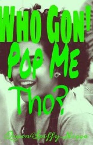♥Who Gon' Pop me tho?♥(On hold, due to editing) ©