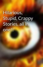 Hilarious, Stupid, Crappy Stories, all in one!! by Metallic