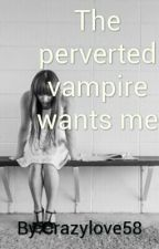 The perverted vampire wants me by The_Boy_Next_Door1X