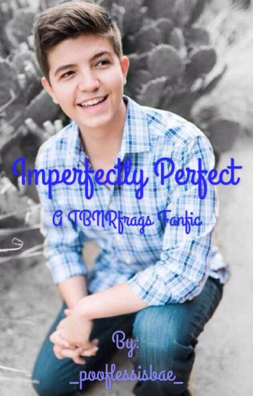 Imperfectly Perfect {A TBNRfrags fanfic}