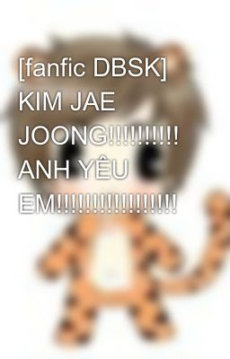 [fanfic DBSK] KIM JAE JOONG!!!!!!!!!! ANH YÊU EM!!!!!!!!!!!!!!!!!