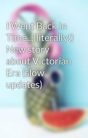 I Went Back In Time...(literally!) New story about Victorian Era (slow updates) by jemsparkle