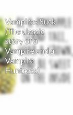 Vampires Suck (The classic story of a Vampire and a Vampire Huntress) by xXVampirePrincess7Xx