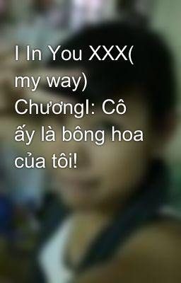 I In You XXX( my way) ChươngI: Cô ấy là bông hoa của tôi!