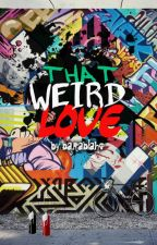 That Weird Love by baraisnotreal