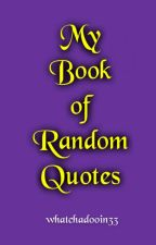 My Book of Random Quotes by whatchadooin33