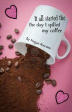 It all started the day I spilled my coffee by MeganRosenau