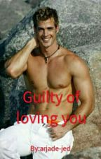 Guilty of loving you(COMPLETED) by arjade-jed
