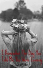 I remember the day you told me you were leaving. L.H by livi_0987
