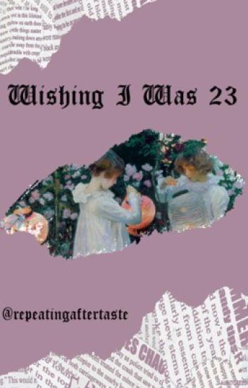 Wishing I Was 23
