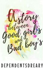 A Story Between Good Girls & Bad Boys by dependentsdreary