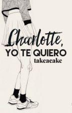 Charlotte, yo te quiero. [CYTQ 1] by takeacake