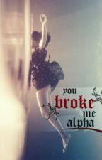 You Broke Me, Alpha. by mxriyx_