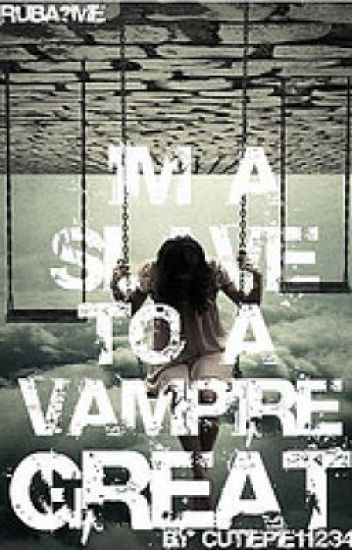 I'm a slave to a vampire. Great!!!