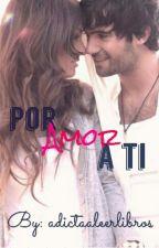 Por Amor A TI by Adictaaleerlibros