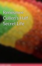 Renesmee Cullen's Half Secret Life by TheDreamDevil