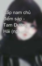 Cấp nam chủ điểm sáp - Tam Đường Hải (np) by thienthanbbbb