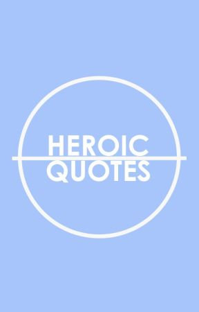 Heroic Quotes by thecomicmovement