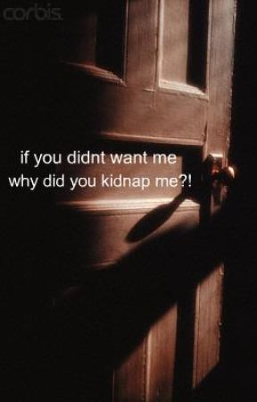 If You Didn't Want Me Why Did You Kidnap Me?! by xLimewireJunkiex