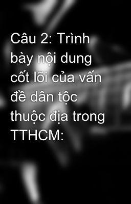 Câu 2: Trình bày nội dung cốt lõi của vấn đề dân tộc thuộc địa trong TTHCM: