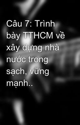 Câu 7: Trình bày TTHCM về xây dựng nhà nước trong sạch, vững mạnh..