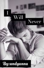 I Will Never by andyanna
