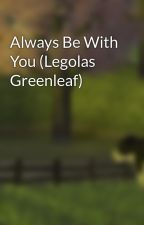 Always Be With You (Legolas Greenleaf) by MissStephie813