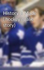 History Is Made ( hockey goalie story) by GoalieGirl57