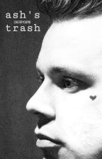 ash's trash ◇ irwin.a [#wattys2017] by -xavvier