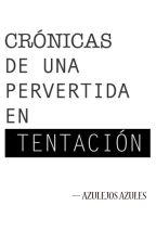 Crónicas de una pervertida en tentación (CPET) by AzulejosAzules