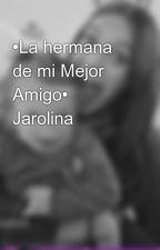 •La hermana de mi Mejor Amigo• Jarolina by Jarolina_Novels